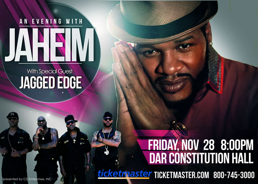 JAHEIM Live in Concert Friday November 28, 2014 8:00PM at DAR Constitution Hall (Washington, DC) w/ Special Guest:  JAGGED EDGE - Tickets available at all Ticketmaster outlets, Ticketmaster.com or charge by phone at 800-745-3000