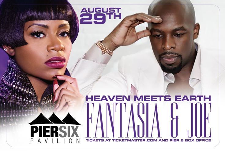 FANTASIA w/ JOE - Friday August 29, 2014 8:00PM - Tickets available at PIER 6 Box Office as well as online through Ticketfly.com | Ticketmaster.com | charge by phone at 1-800-745-3000